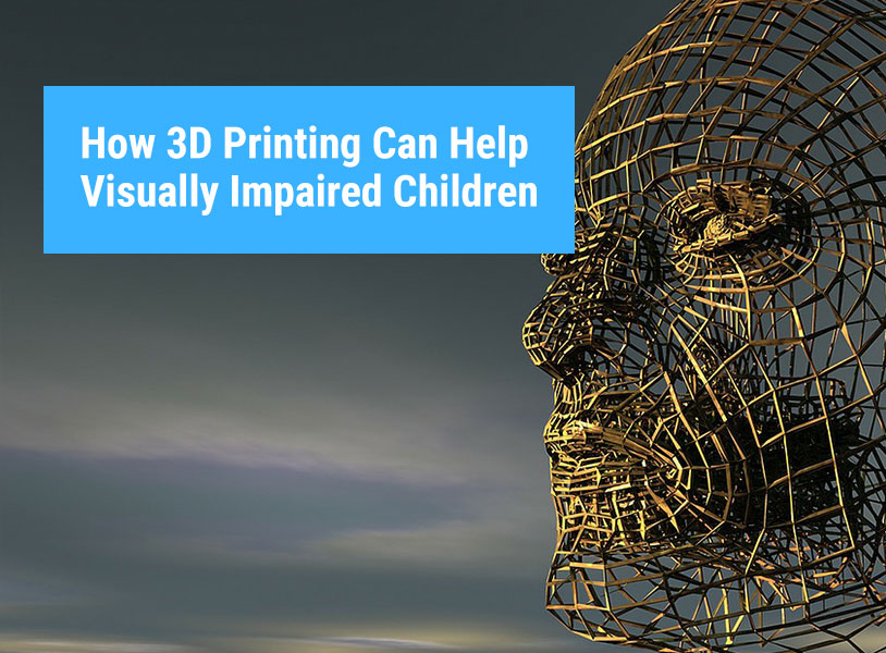 How 3D Printing Can Help Visually Impaired Children