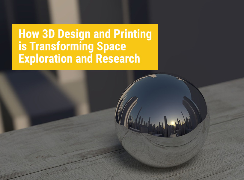 How 3D Design and Printing is Transforming Space Exploration and Research
