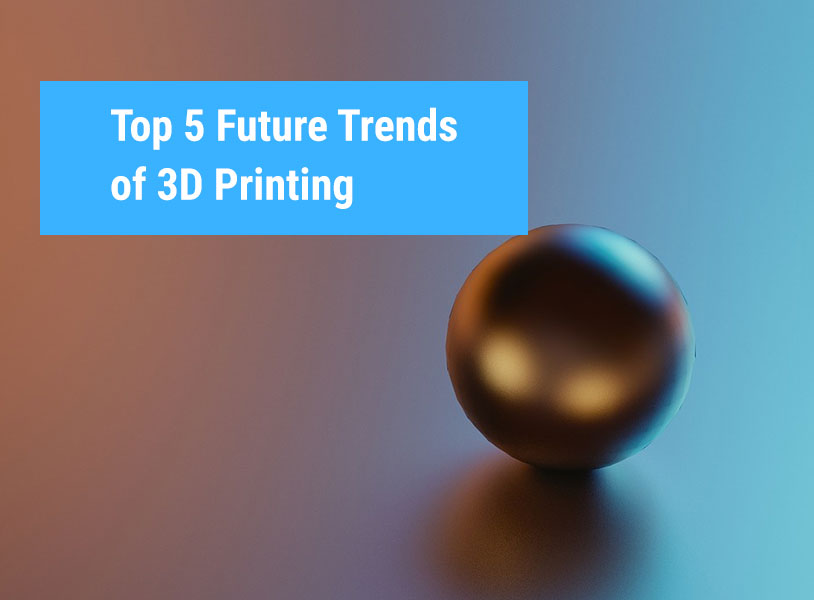 Top 5 Future Trends of 3D Printing