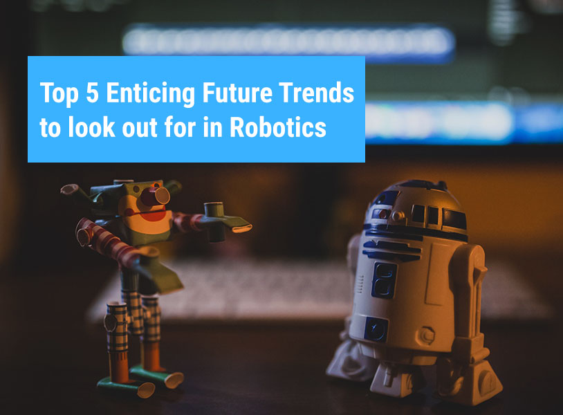 Top 5 Enticing Future Trends to look out for in Robotics